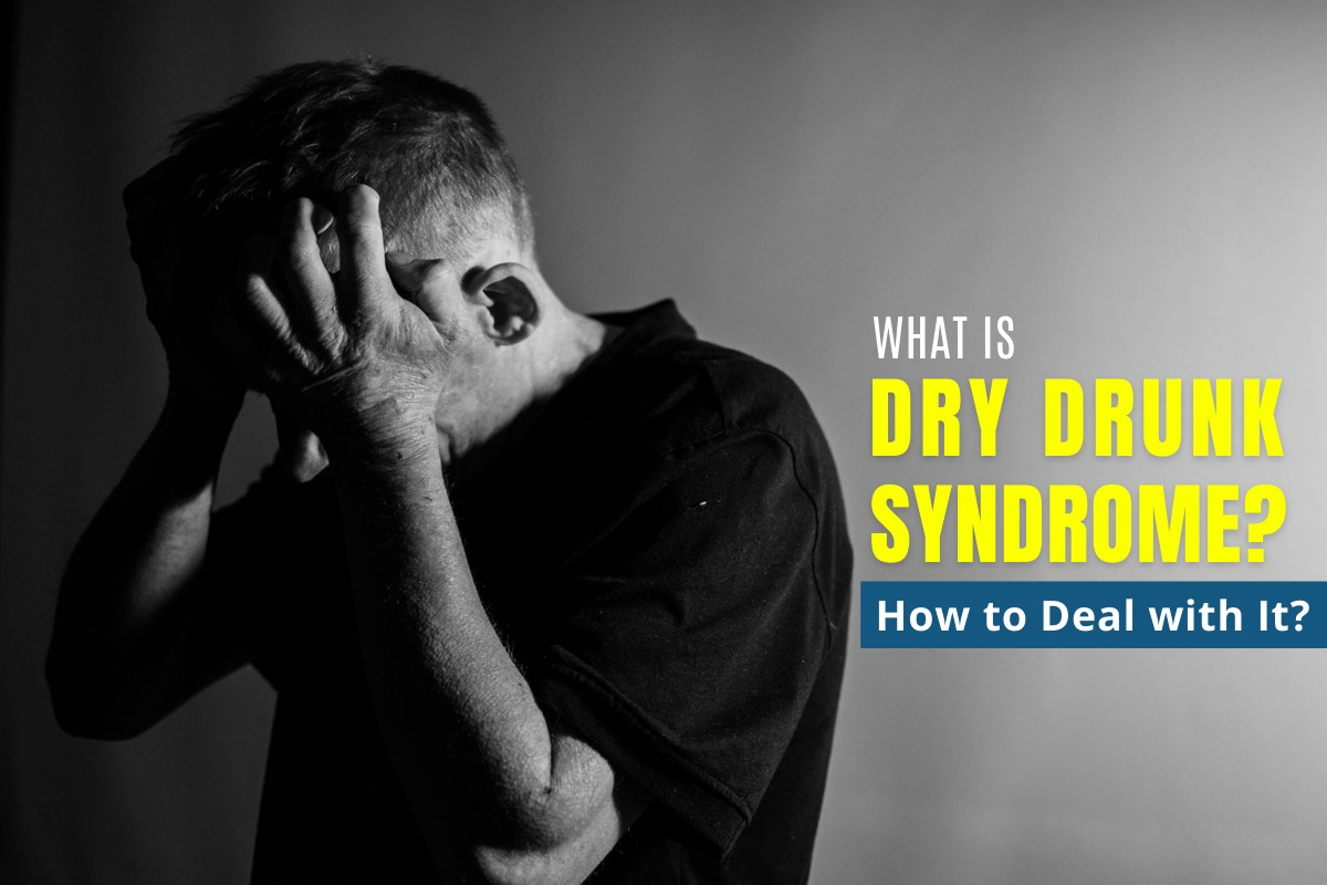 What is Dry Drunk Syndrome & How to Deal with It